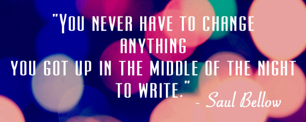 """You never have to change anything you got up in the middle of the night to write."""